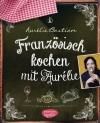 """Rezension Aurélie Bastian: """"Französisch kochen mit Aurélie"""" --- Verlosung von Buchexemplaren"""